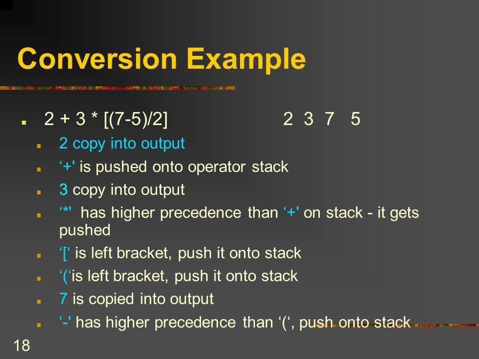 Conversion Example 2 + 3 * [(7-5)/2] 2 3 7 5 2 copy into output